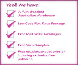 We have a fully stocked Australian warehouse, low cost flat rate postage, free mail order catalogue, free yarn samples and free craft newsletter subscription with any purchase