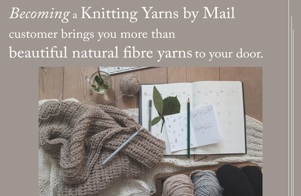 Becoming a Knitting Yarns by Mail customer brings you more than beautiful natural fibre yarns to your door.