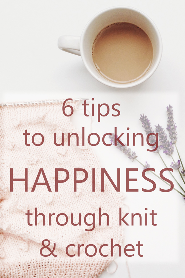 6 Tips to Unlocking Happiness through Knit and Crochet: a guide for knitters and crafters to feel calmer, happier and less stressed